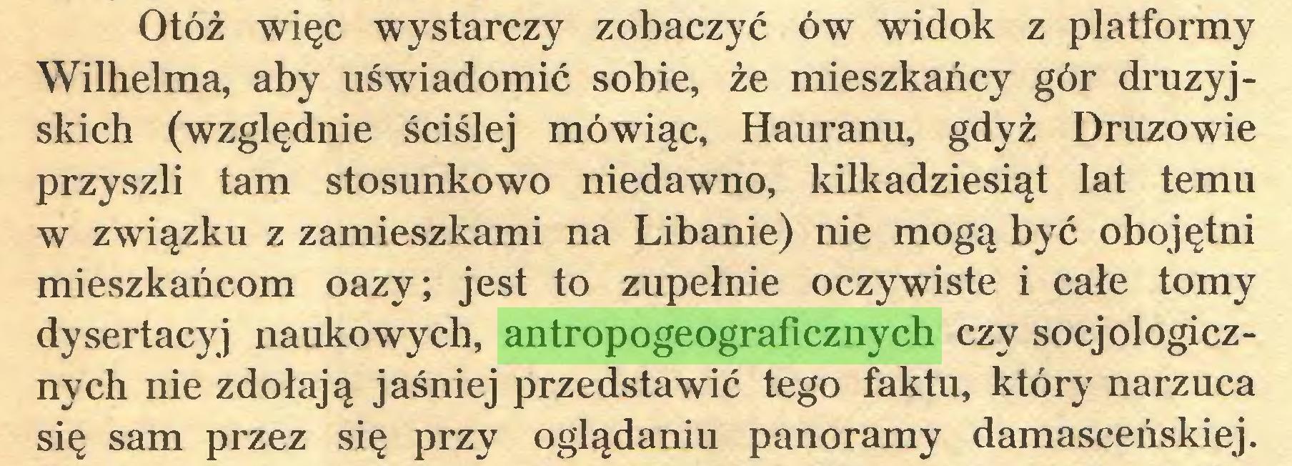 (...) Otóż więc wystarczy zobaczyć ów widok z platformy Wilhelma, aby uświadomić sobie, że mieszkańcy gór druzyjskich (względnie ściślej mówiąc, Hauranu, gdyż Druzowie przyszli tam stosunkowo niedawno, kilkadziesiąt lat temu w związku z zamieszkami na Libanie) nie mogą być obojętni mieszkańcom oazy; jest to zupełnie oczywiste i całe tomy dysertacyj naukowych, antropogeograficznych czy socjologicznych nie zdołają jaśniej przedstawić tego faktu, który narzuca się sam przez się przy oglądaniu panoramy damasceńskiej...