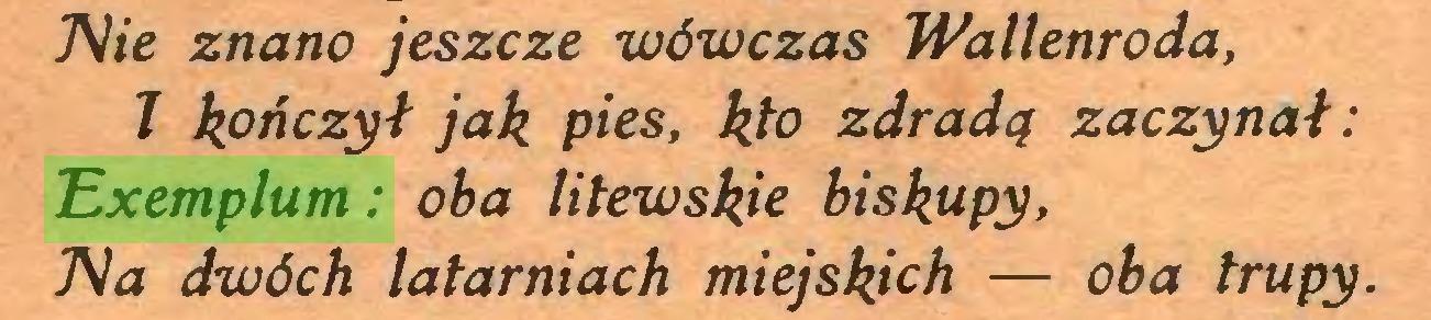 (...) Nie znano jeszcze wówczas Wallenroda, 1 kończył jak pies, kto zdradą zaczynał: Exemplum: oba litewskie biskupy, Tła dwóch latarniach miejskich — oba trupy...