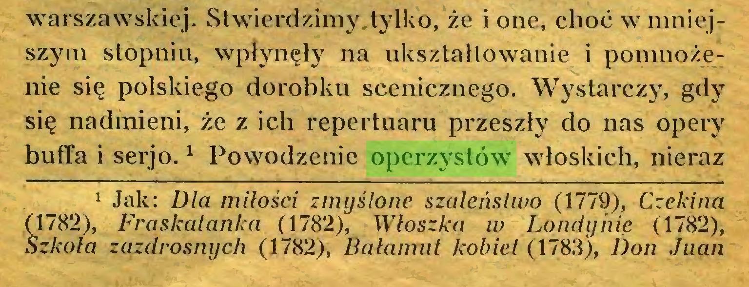 (...) warszawskiej. Stwierdzimy tylko, że i one, choć w mniejszym stopniu, wpłynęły na ukształtowanie i pomnożenie się polskiego dorobku scenicznego. Wystarczy, gdy się nadmieni, że z ich repertuaru przeszły do nas opery buffa i serjo.1 Powodzenie operzystów włoskich, nieraz 1 Jak: Dla miłości zmyślone szaleństwo (1779), Czekina (1782), Fraskatanka (1782), Włoszka w Londynie (1782), Szkoła zazdrosnych (1782), Bałamut kobiet (1783), Don Juan...