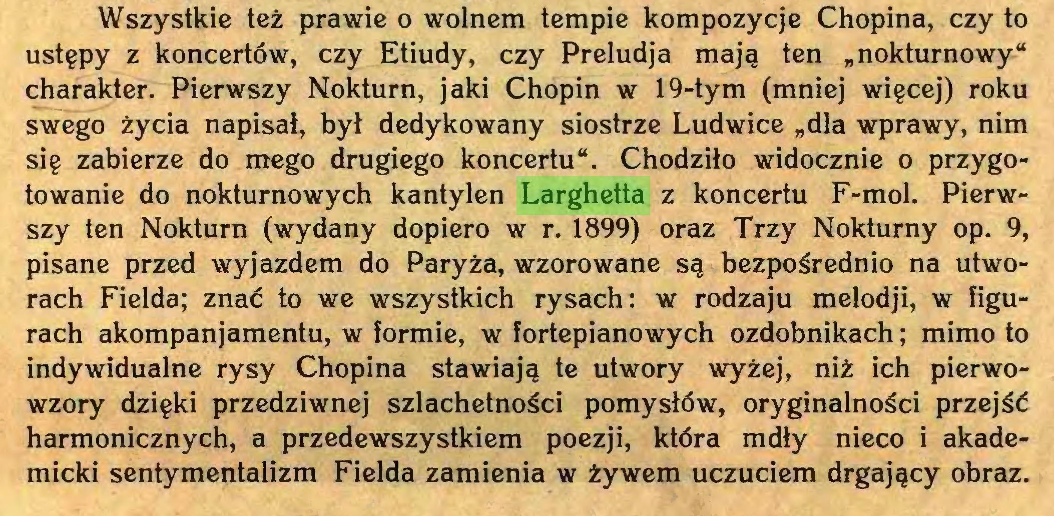 """(...) Wszystkie też prawie o wolnem tempie kompozycje Chopina, czy to ustępy z koncertów, czy Etiudy, czy Preludja mają ten """"nokturnowy"""" charakter. Pierwszy Nokturn, jaki Chopin w 19-tym (mniej więcej) roku swego życia napisał, był dedykowany siostrze Ludwice """"dla wprawy, nim się zabierze do mego drugiego koncertu"""". Chodziło widocznie o przygotowanie do nokturnowych kantylen Larghetta z koncertu F-mol. Pierwszy ten Nokturn (wydany dopiero w r. 1899) oraz Trzy Nokturny op. 9, pisane przed wyjazdem do Paryża, wzorowane są bezpośrednio na utworach Fielda; znać to we wszystkich rysach: w rodzaju melodji, w figurach akompanjamentu, w formie, w fortepianowych ozdobnikach; mimo to indywidualne rysy Chopina stawiają te utwory wyżej, niż ich pierwowzory dzięki przedziwnej szlachetności pomysłów, oryginalności przejść harmonicznych, a przedewszystkiem poezji, która mdły nieco i akademicki sentymentalizm Fielda zamienia w żywem uczuciem drgający obraz..."""