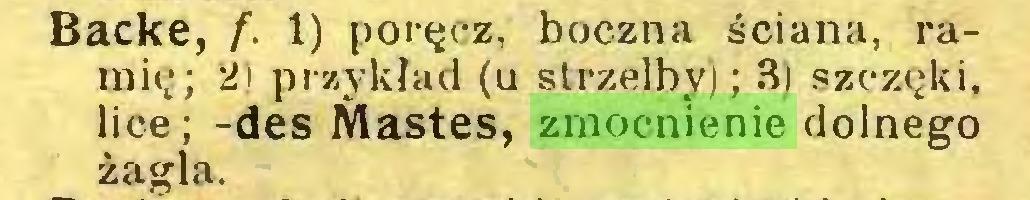 (...) Backe, f. I) poręcz, boczna ściana, ramię; 2) przykład (u strzelby); 3) szczęki, lice; -des Mastes, zmocnienie dolnego żagla...