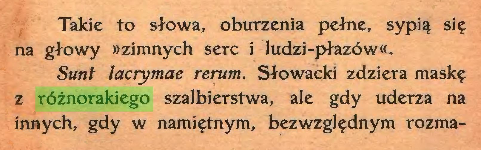 (...) Takie to słowa, oburzenia pełne, sypią się na głowy wzimnych serc i ludzi-płazów Sunt lacrymae rerum. Słowacki zdziera maskę z różnorakiego szalbierstwa, ale gdy uderza na innych, gdy w namiętnym, bezwzględnym rozma...
