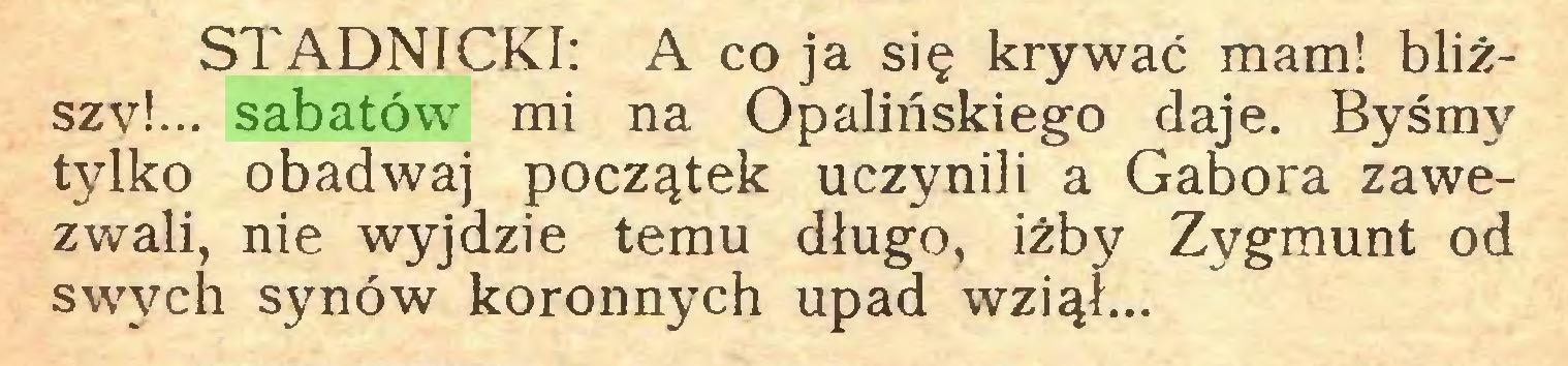 (...) STADNICKI: A co ja się krywać mam! bliższy!... sabatów mi na Opalińskiego daje. Byśmy tylko obadwaj początek uczynili a Gabora zawezwali, nie wyjdzie temu długo, iżby Zygmunt od swych synów koronnych upad wziął...