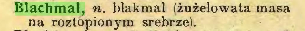 (...) Blachmal, ». blakmal (żużelowata masa na roztopionym srebrze)...