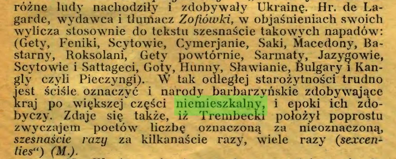 """(...) różne ludy nachodziły i zdobywały Ukrainę. Hr. de Lagarde, wydawca i tłumacz Zofiówki, w objaśnieniach swoich wylicza stosownie do tekstu szesnaście takowych napadów: (Gety, Feniki, Scytowie, Cymerjanie, Saki, Macedony, Bastarny, Roksolani, Gety powtórnie, Sarmaty, Jazygowie, Scytowie i Sattageci, Goty, Hunny, Stawianie, Bulgary i Kangly czyli Pieczyngi). \V tak odległej starożytności trudno iest ściśle oznaczyć i narody barbarzyńskie zdobywające :raj po większej części niemieszkalny, i epoki ich zdobyczy. Zdaje się także, iż Trembecki położył poprostu zwyczajem poetów liczbę oznaczoną za nieoznaczoną, szesnaście razy za kilkanaście razy, wiele razy (sercenties"""") (M.)..."""