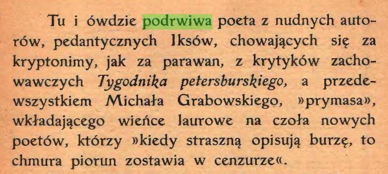 (...) Tu i ówdzie podrwiwa poeta z nudnych autorów, pedantycznych Iksów, chowających się za kryptonimy, jak za parawan, z krytyków zachowawczych Tygodnika petersburskiego, a przedewszystkiem Michała Grabowskiego, »prymasa», wkładającego wieńce laurowe na czoła nowych poetów, którzy »kiedy straszną opisują burzę, to chmura piorun zostawia w cenzurze«...
