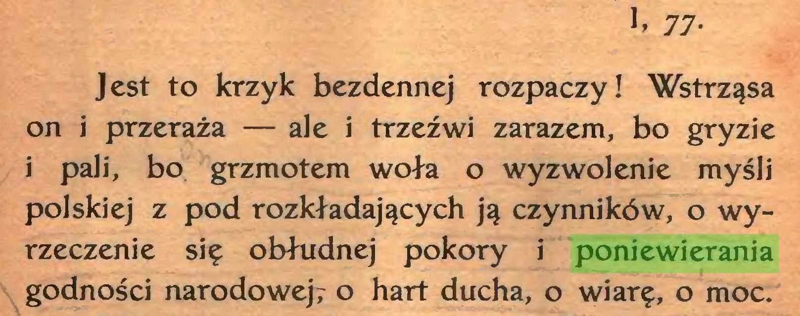 (...) 77Jest to krzyk bezdennej rozpaczy! Wstrząsa on i przeraża — ale i trzeźwi zarazem, bo gryzie i pali, bo grzmotem woła o wyzwolenie myśli polskiej z pod rozkładających ją czynników, o wyrzeczenie się obłudnej pokory i poniewierania godności narodowej? o hart ducha, o wiarę, o moc...