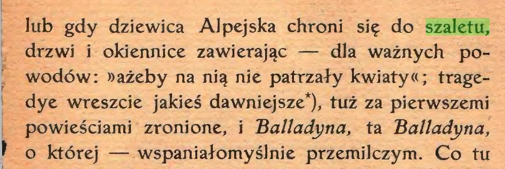 (...) lub gdy dziewica Alpejska chroni się do szaletu, j drzwi i okiennice zawierając — dla ważnych powodów: »ażeby na nią nie patrzały kwiaty«; tragei dye wreszcie jakieś dawniejsze*), tuż za pierwszemi powieściami zronione, i Balladyna, ta Balladyna, J o której —wspaniałomyślnie przemilczym. Co tu...