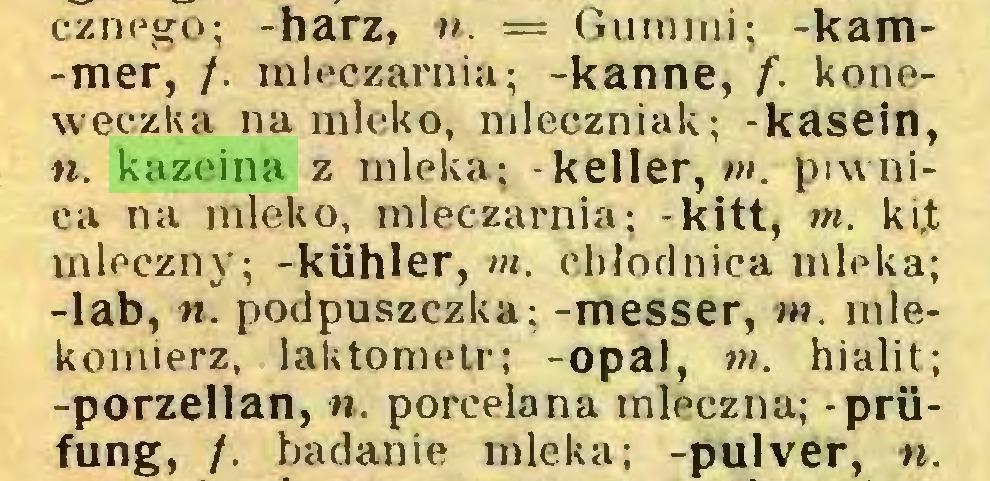 (...) cznego; -harz, 11. = Gummi; -kam-mer, /. mleczarnia; -kanne, f. koneweczka na mleko, mleczniak; -kasein, n. kazeina z mleka; -keller, m. piwnica na mleko, mleczarnia; -kitt, m. ki,t mleczny; -kühler, m. chłodnica mleka; -lab, 11. podpuszczka: -messer, w. mlekomierz, laktometr; -opal, m. hialit; -porzellan, «. porcelana mleczna; - Prüfung, /. badanie mleka; -pulver, «...