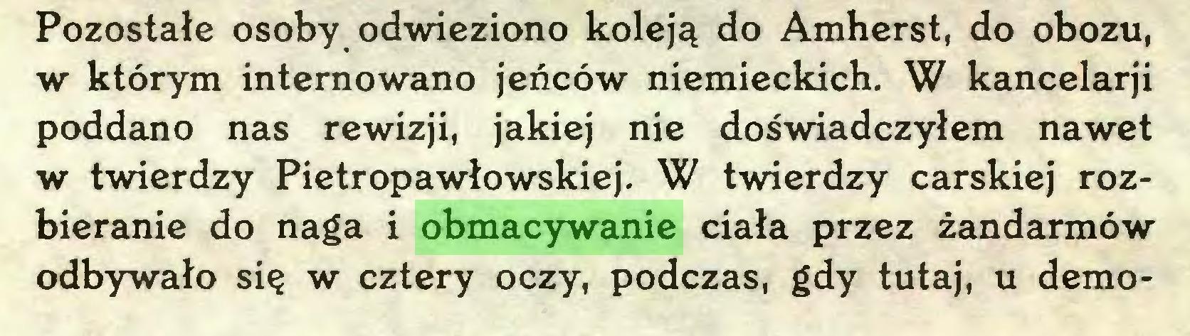 (...) Pozostałe osoby odwieziono koleją do Amherst, do obozu, w którym internowano jeńców niemieckich. W kancelarji poddano nas rewizji, jakiej nie doświadczyłem nawet w twierdzy Pietropawłowskiej. W twierdzy carskiej rozbieranie do naga i obmacywanie ciała przez żandarmów odbywało się w cztery oczy, podczas, gdy tutaj, u demo...