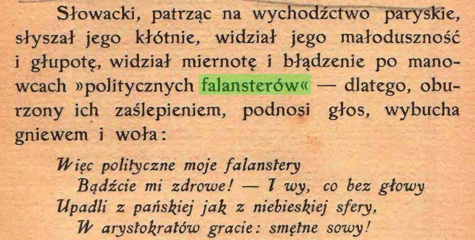 (...) Słowacki, patrząc na wychodźctwo paryskie, słyszał jego kłótnie, widział jego małoduszność i głupotę, widział miernotę i błądzenie po manowcach »politycznych falansterów« — dlatego, oburzony ich zaślepieniem, podnosi głos, wybucha gniewem i woła: Więc polityczne moje falanstery Bądźcie mi zdrowe! — J wy, co bez głowy Upadli z pańskiej jak z niebieskiej sfery, W arystokratów gracie: smętne sowy!...