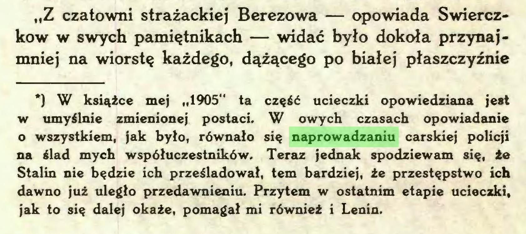 """(...) """"Z czatowni strażackiej Berezowa — opowiada Swierczkow w swych pamiętnikach — widać było dokoła przynajmniej na wiorstę każdego, dążącego po białej płaszczyźnie *) W książce mej """"1905"""" ta część ucieczki opowiedziana jest w umyślnie zmienionej postaci. W owych czasach opowiadanie o wszystkiem, jak było, równało się naprowadzaniu carskiej policji na ślad mych współuczestników. Teraz jednak spodziewam się, że Stalin nie będzie ich prześladował, tern bardziej, że przestępstwo ich dawno już uległo przedawnieniu. Przytem w ostatnim etapie ucieczki, jak to się dalej okaże, pomagał mi również i Lenin..."""