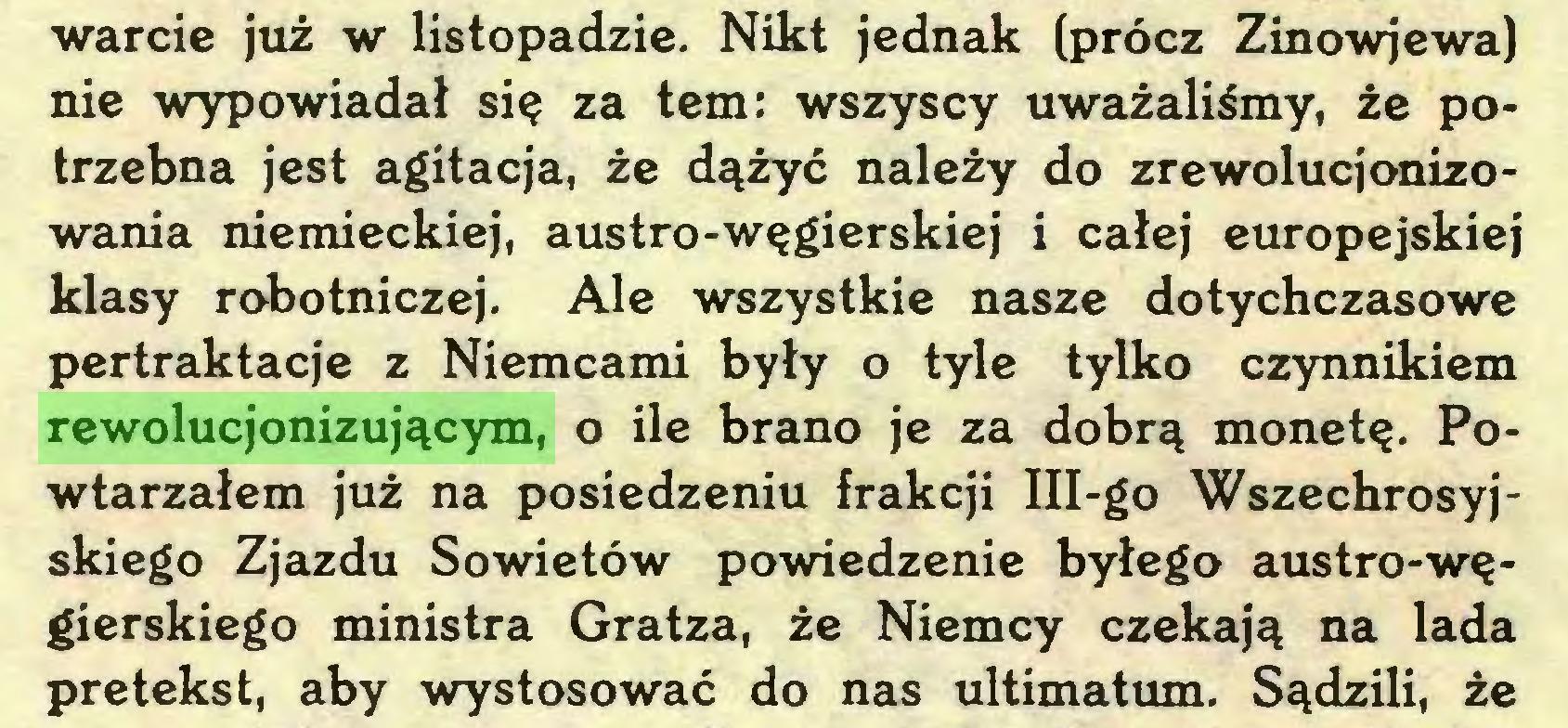 (...) warcie już w listopadzie. Nikt jednak (prócz Zinowjewa) nie wypowiadał się za tern: wszyscy uważaliśmy, że potrzebna jest agitacja, że dążyć należy do zrewolucjonizowania niemieckiej, austro-węgierskiej i całej europejskiej klasy robotniczej. Ale wszystkie nasze dotychczasowe pertraktacje z Niemcami były o tyle tylko czynnikiem rewolucjonizującym, o ile brano je za dobrą monetę. Powtarzałem już na posiedzeniu frakcji Iii-go Wszechrosyjskiego Zjazdu Sowietów powiedzenie byłego austro-węgierskiego ministra Gratza, że Niemcy czekają na lada pretekst, aby wystosować do nas ultimatum. Sądzili, że...
