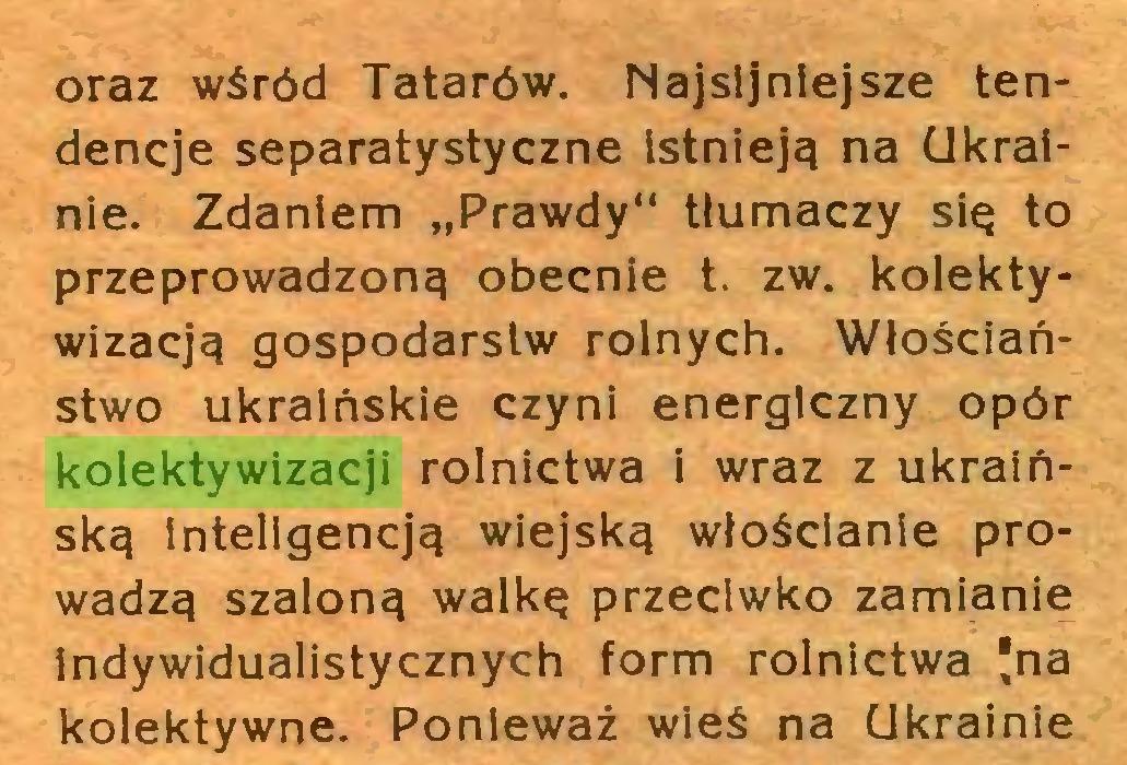 """(...) oraz wśród Tatarów. Najsljnlejsze tendencje separatystyczne istnieją na Ukrainie. Zdaniem """"Prawdy"""" tłumaczy się to przeprowadzoną obecnie t. zw. kolektywizacją gospodarstw rolnych. Włościaństwo ukraińskie czyni energiczny opór kolektywizacji rolnictwa i wraz z ukraińską inteligencją wiejską włościanie prowadzą szaloną walkę przeciwko zamianie indywidualistycznych form rolnictwa *na kolektywne. Ponieważ wieś na Ukrainie..."""