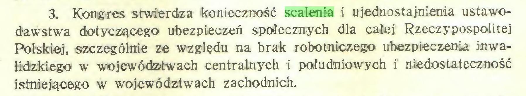 (...) 3. Kongres stwierdza konieczność scalenia i ujednostajnienia ustawodawstwa dotyczącego ubezpieczeń społecznych dla całej Rzeczypospolitej Polskiej, szczególnie ze względu na brak robotniczego ubezpieczenia inwalidzkiego w województwach centralnych i południowych i niedostateczność istniejącego w województwach zachodnich...