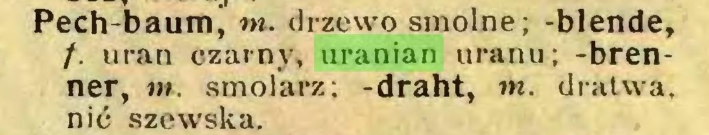 (...) Pech-baumj w. drzewo smolne; -blende, /. uran czarny, uranian uranu; -brenner, m. smolarz; -draht, nt. dralwa, nić szewska...