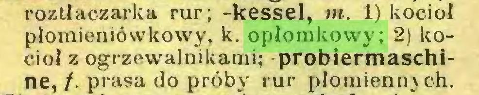 (...) roztiaczarka rur; -kessel, w. 1) kocioł płomieniówkowy. k. opłomkowy; 2) kocioł z ogrzewalnikami; probiermaschine,/. prasa do próby rur płomieniu ch...