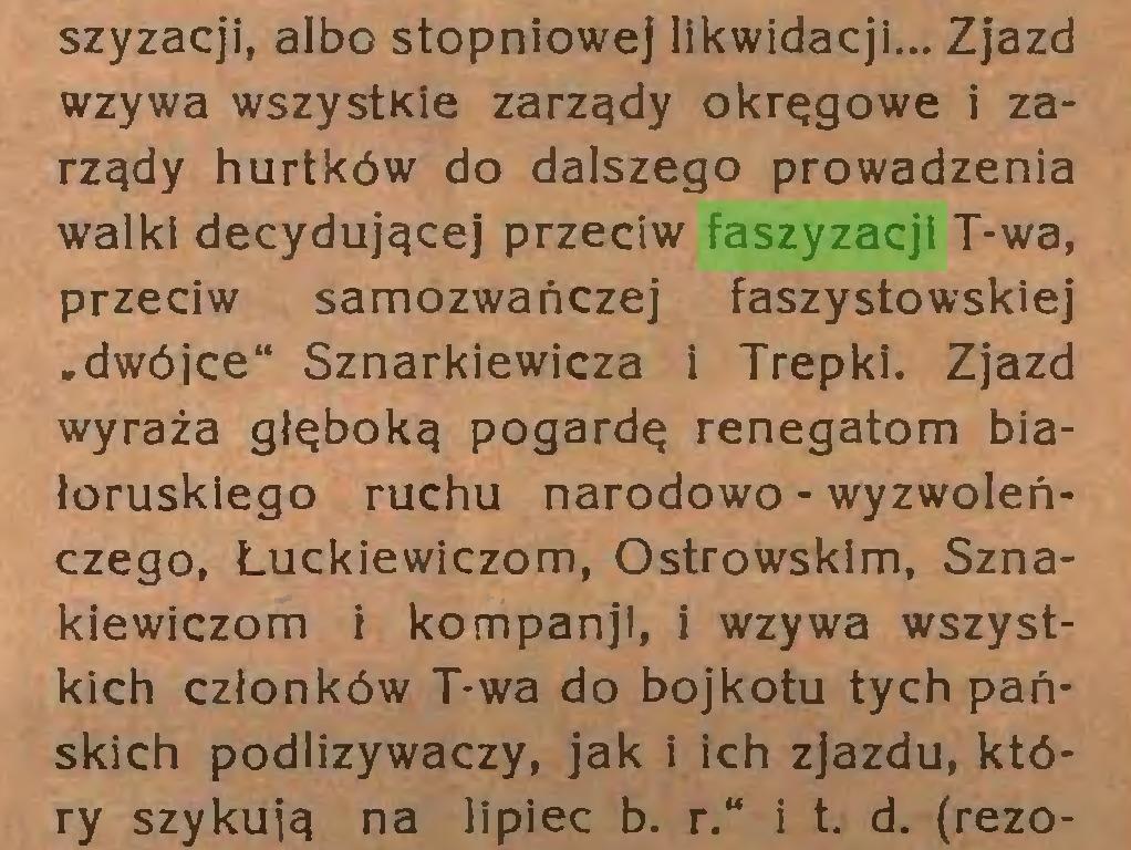 """(...) szyzacji, albo stopniowej likwidacji... Zjazd wzywa wszystkie zarządy okręgowe i zarządy hurtków do dalszego prowadzenia walki decydującej przeciw faszyzacji T-wa, przeciw samozwańczej faszystowskiej .dwójce"""" Sznarkiewicza i Trepki. Zjazd wyraża głęboką pogardę renegatom białoruskiego ruchu narodowo-wyzwoleńczego, Łuckiewiczom, Ostrowskim, Sznakiewiczom i kompanjl, i wzywa wszystkich członków T-wa do bojkotu tych pańskich podlizywaczy, jak i ich zjazdu, który szykują na lipiec b. r."""" i t. d. (rezo..."""