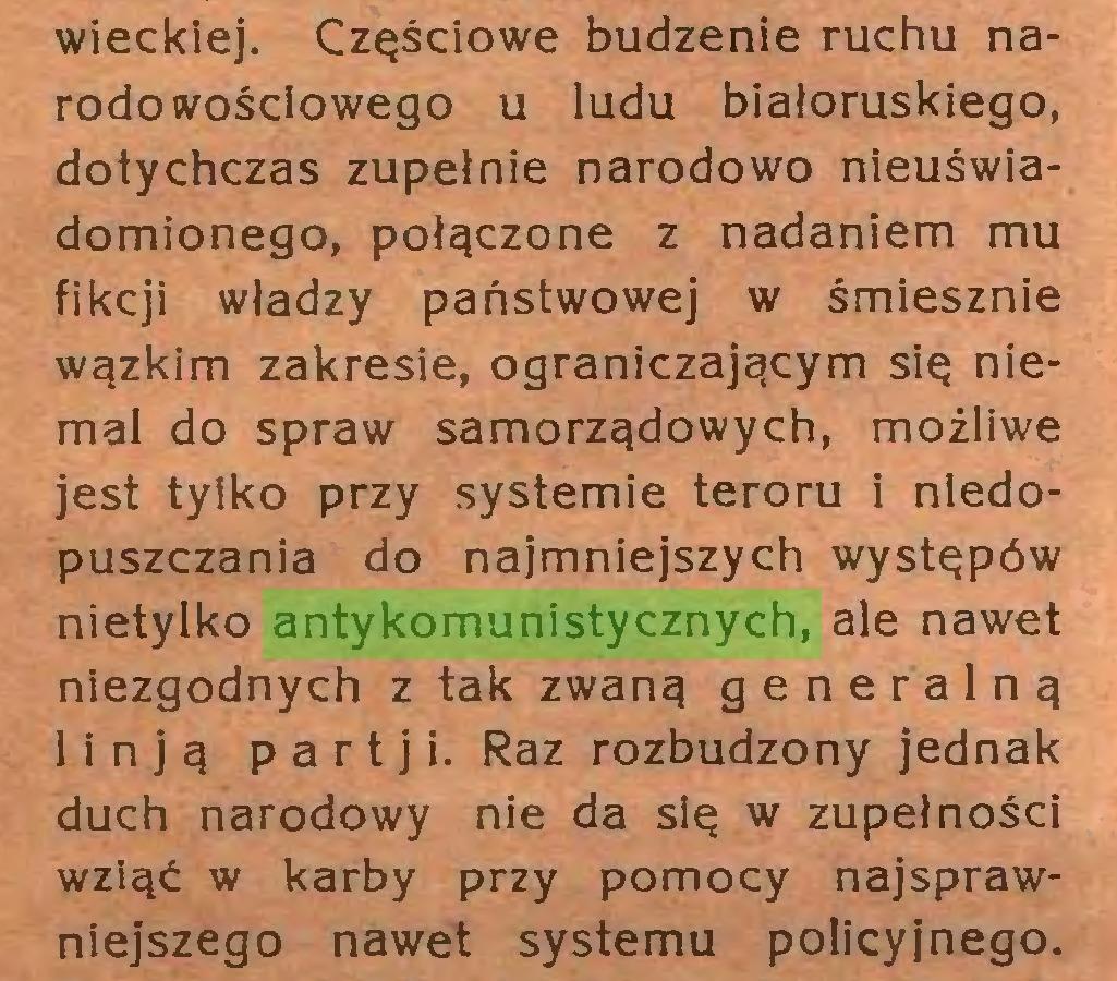 (...) wieckiej. Częściowe budzenie ruchu narodowościowego u ludu białoruskiego, dotychczas zupełnie narodowo nieuświadomionego, połączone z nadaniem mu fikcji władzy państwowej w śmiesznie wązkim zakresie, ograniczającym się niemal do spraw samorządowych, możliwe jest tylko przy systemie teroru i niedopuszczania do najmniejszych występów nietylko antykomunistycznych, ale nawet niezgodnych z tak zwaną generalną lin ją partji. Raz rozbudzony jednak duch narodowy nie da się w zupełności wziąć w karby przy pomocy najsprawniejszego nawet systemu policyjnego...
