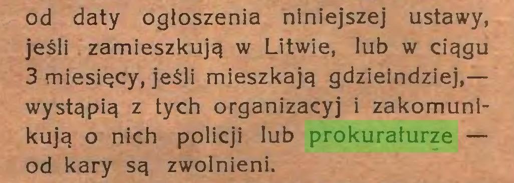(...) od daty ogłoszenia niniejszej ustawy, jeśli zamieszkują w Litwie, lub w ciągu 3 miesięcy, jeśli mieszkają gdzieindziej,— wystąpią z tych organizacyj i zakomunikują o nich policji lub prokuraturze — od kary są zwolnieni...