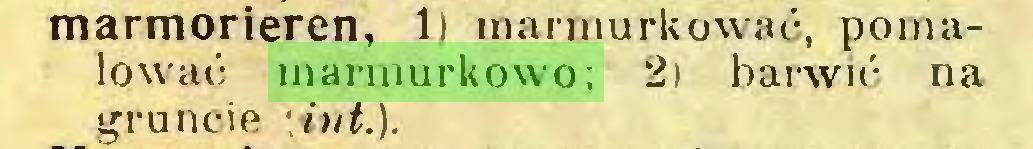 (...) marmorieren, 1) marmurkować, pomalować marmurkowo; 2) barwić na gruncie \ivt.)...