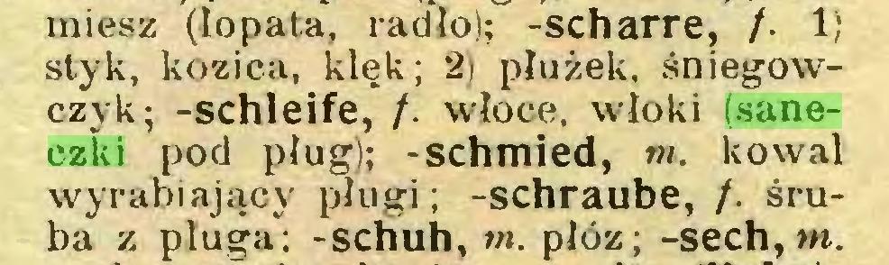 (...) miesz (łopata, radio); -scharre, /. 1) styk, kozica, klęk; 2) płużek, śniegowczyk; -schleife, /. włóce, włoki (saneczki pod pług); -schmied, m. kowal wyrabiający pługi; -schraube, /. śruba z pługa; -schuh,»». płóz; -sech,w...