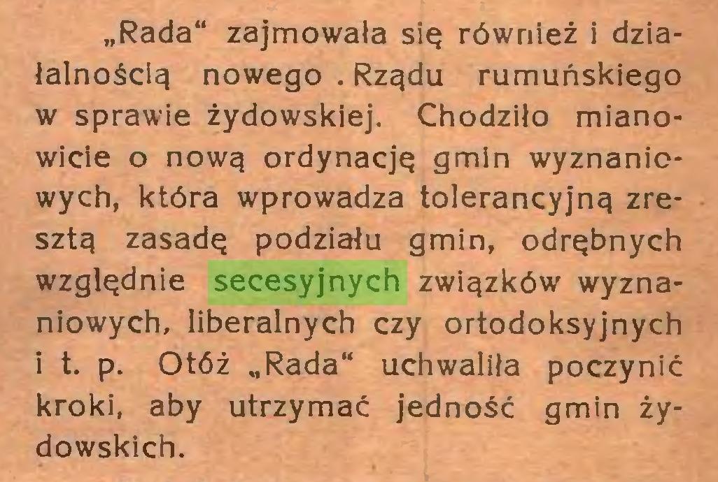 """(...) """"Rada"""" zajmowała się również i działalnością nowego . Rządu rumuńskiego w sprawie żydowskiej. Chodziło mianowicie o nową ordynację gmin wyznaniowych, która wprowadza tolerancyjną zresztą zasadę podziału gmin, odrębnych względnie secesyjnych związków wyznaniowych, liberalnych czy ortodoksyjnych i t. p. Otóż """"Rada"""" uchwaliła poczynić kroki, aby utrzymać jedność gmin żydowskich..."""
