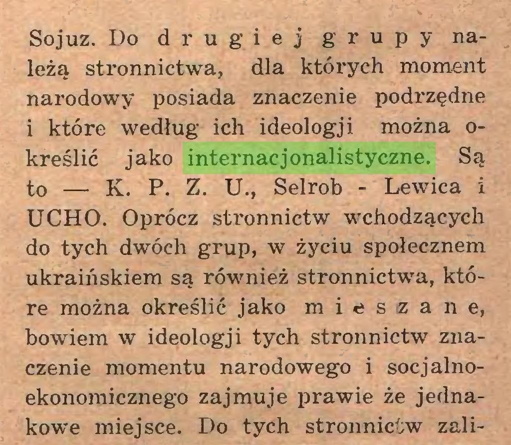 (...) Sojuz. Do drugiej grupy należą stronnictwa, dla których moment narodowy posiada znaczenie podrzędne i które według ich ideologji można określić jako internacjonalistyczne. Są to — K. P. Z. U., Selrob - Lewica i UCHO. Oprócz stronnictw wchodzących do tych dwóch grup, w życiu społecznem ukraińskiem są również stronnictwa, które można określić jako mieszane, bowiem w ideologji tych stronnictw znaczenie momentu narodowego i socjalnoekonomicznego zajmuje prawie że jednakowe miejsce. Do tych stronnictw zali...