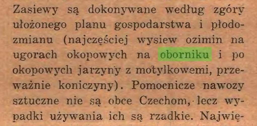 (...) Zasiewy są dokonywane według zgóry ułożonego planu gospodarstwa i płodozmianu (najczęściej wysiew ozimin na ugorach okopowych na oborniku i po okopowych jarzyny z motylkowymi, przeważnie koniczyny). Pomocnicze nawozy sztuczne nie są obce Czechom, lecz wypadki używania ich są rzadkie. Najwię...