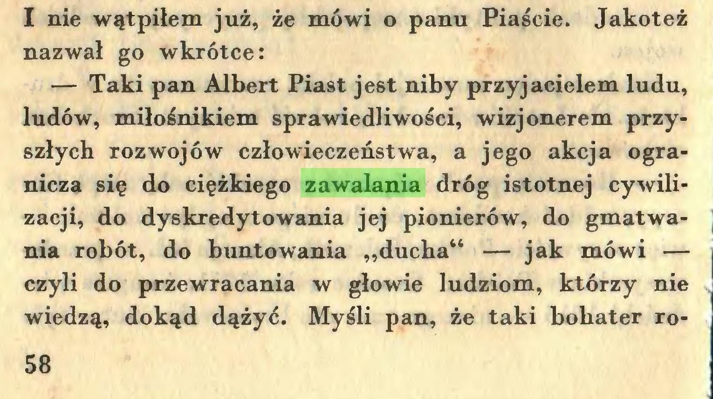 """(...) I nie wątpiłem już, że mówi o panu Piaście. Jakoteż nazwał go wkrótce: — Taki pan Albert Piast jest niby przyjacielem ludu, ludów, miłośnikiem sprawiedliwości, wizjonerem przyszłych rozwojów człowieczeństwa, a jego akcja ogranicza się do ciężkiego zawalania dróg istotnej cywilizacji, do dyskredytowania jej pionierów, do gmatwania robót, do buntowania """"ducha"""" — jak mówi — czyli do przewracania w głowie ludziom, którzy nie wiedzą, dokąd dążyć. Myśli pan, że taki bohater ro58..."""