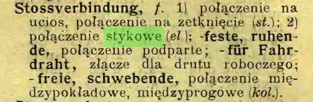 (...) Stossverbindung, /. 1) połączenie na ucios, połączenie na zetknięcie (si.); 2) połączenie stykowe (fil); -feste, ruhende, połączenie podparte; -für Fahrdraht, złącze dla drutu roboczego; -freie, schwebende, połączenie międzypokładowe, międzyprogowe (kol.)...