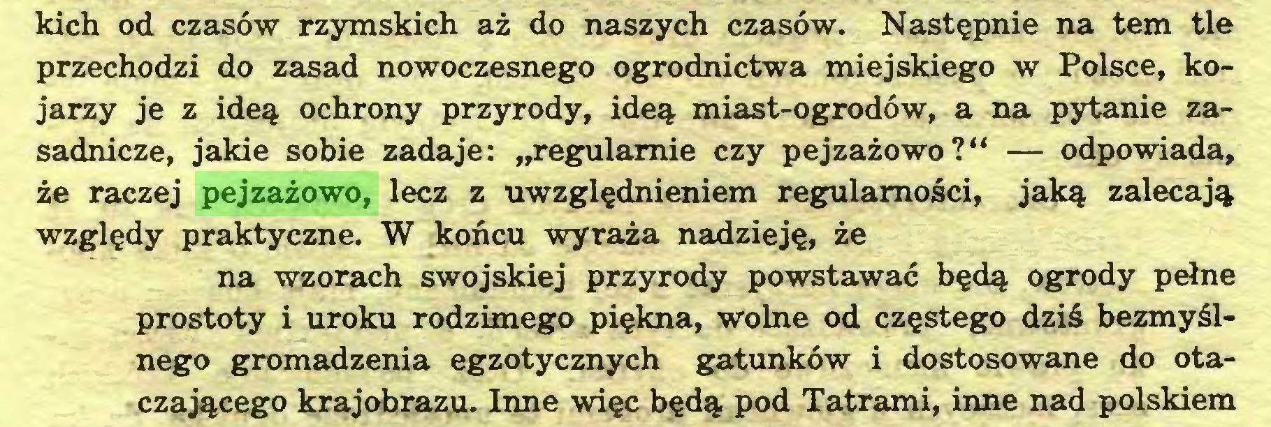 """(...) kich od czasów rzymskich aż do naszych czasów. Następnie na tem tle przechodzi do zasad nowoczesnego ogrodnictwa miejskiego w Polsce, kojarzy je z ideą ochrony przyrody, ideą miast-ogrodów, a na pytanie zasadnicze, jakie sobie zadaje: """"regularnie czy pejzażowo?"""" — odpowiada, że raczej pejzażowo, lecz z uwzględnieniem regularności, jaką zalecają względy praktyczne. W końcu wyraża nadzieję, że na wzorach swojskiej przyrody powstawać będą ogrody pełne prostoty i uroku rodzimego piękna, wolne od częstego dziś bezmyślnego gromadzenia egzotycznych gatunków i dostosowane do otaczającego krajobrazu. Inne więc będą pod Tatrami, inne nad polskiem..."""