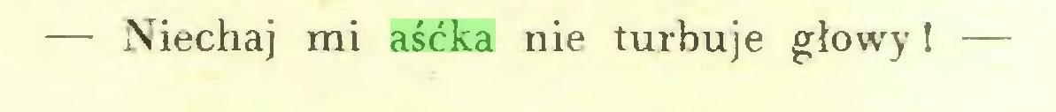 (...) — Niechaj mi aśćka nie turbuje głowy! —...