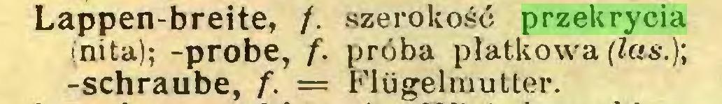 (...) Lappen-breite, /. szerokość przekrycia (nita); -probe, f. próba płatkowa (las.); -schraube, f. = Flügelmutter...