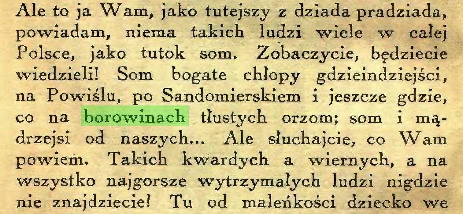 (...) Ale to ja Wam, jako tutejszy z dziada pradziada, powiadam, niema takich ludzi wiele w całej Polsce, jako tutok som. Zobaczycie, będziecie wiedzieli! Som bogate chłopy gdzieindziejści, na Powiślu, po Sandomierskiem i jeszcze gdzie, co na borowinach tłustych orzom; som i mądrzejsi od naszych... Ale słuchajcie, co Wam powiem. Takich kwardych a wiernych, a na wszystko najgorsze wytrzymałych ludzi nigdzie nie znajdziecie! Tu od malerikości dziecko we...