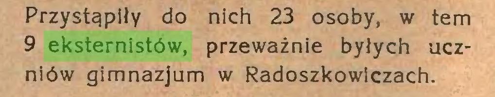 (...) Przystąpiły do nich 23 osoby, w tern 9 eksternistów, przeważnie byłych uczniów gimnazjum w Radoszkowlczach...