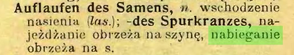 (...) Auflaufen des Samens, n. wschodzenie nasienia (las.)-, -des Spurkranzes, najeżdżanie obrzeża na szynę, nabieganie obrzeża na s...