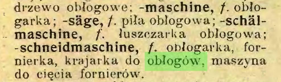 (...) drzewo obłogowe; -maschine, /. obłogarka; -säge, /. piła obłogowa; -Schälmaschine, f. łuszczarka obłogowa; -schneidmaschine, /. ohłogarka, fornierka, krajarka do obłogów. maszyna do cięcia fornierów...