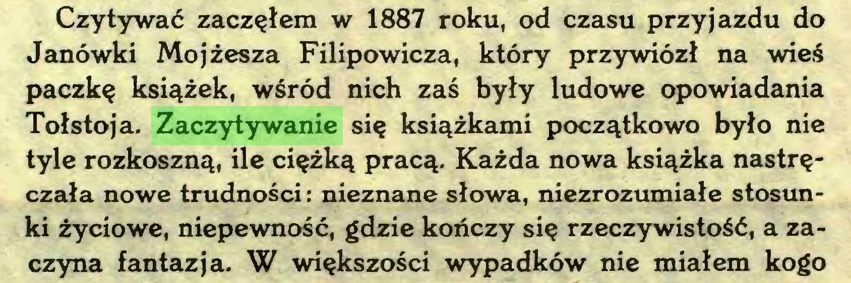 (...) Czytywać zacząłem w 1887 roku, od czasu przyjazdu do Janówki Mojżesza Filipowicza, który przywiózł na wieś paczkę książek, wśród nich zaś były ludowe opowiadania Tołstoja. Zaczytywanie się książkami początkowo było nie tyle rozkoszną, ile ciężką pracą. Każda nowa książka nastręczała nowe trudności: nieznane słowa, niezrozumiałe stosunki życiowe, niepewność, gdzie kończy się rzeczywistość, a zaczyna fantazja. W większości wypadków nie miałem kogo...