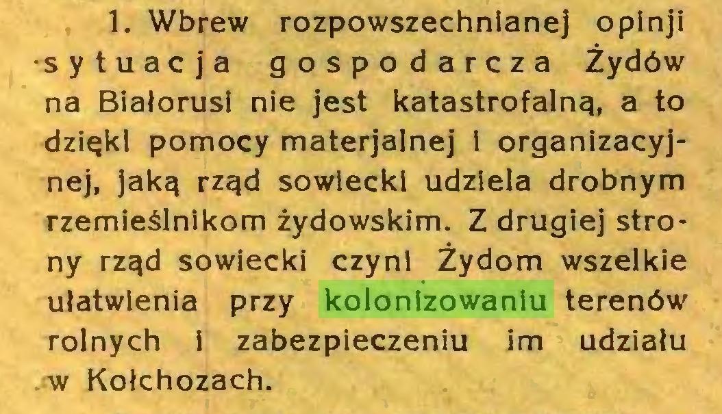 (...) 1. Wbrew rozpowszechnianej opinji •sytuacja gospodarcza Żydów na Białorusi nie jest katastrofalną, a to dzięki pomocy materjalnej i organizacyjnej, jaką rząd sowiecki udziela drobnym rzemieślnikom żydowskim. Z drugiej strony rząd sowiecki czyni Żydom wszelkie ułatwienia przy kolonizowaniu terenów rolnych 1 zabezpieczeniu im udziału w Kołchozach...