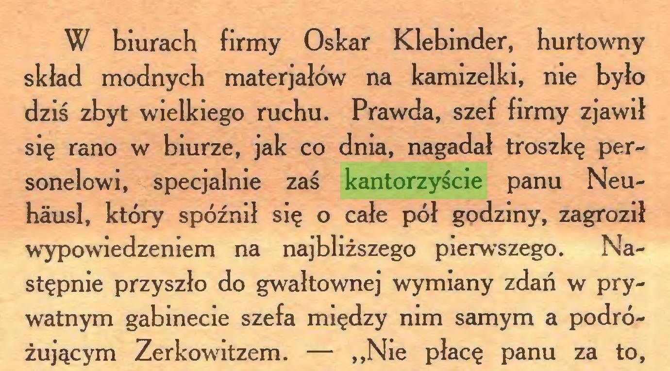 (...) W biurach firmy Oskar Klebinder, hurtowny skład modnych materjałów na kamizelki, nie było dziś zbyt wielkiego ruchu. Prawda, szef firmy zjawił się rano w biurze, jak co dnia, nagadał troszkę personelowi, specjalnie zaś kantorzyście panu Neuhäusl, który spóźnił się o całe pół godziny, zagroził wypowiedzeniem na najbliższego pierwszego. Następnie przyszło do gwałtownej wymiany zdań w prywatnym gabinecie szefa między nim samym a podróżującym Zerkowitzem. — ,,Nie płacę panu za to,...