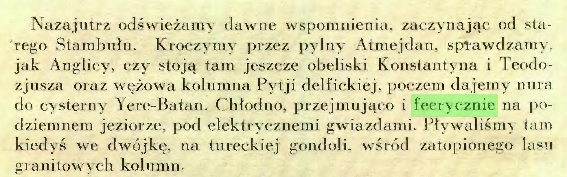 (...) Nazajutrz odświeżamy dawne wspomnienia, zaczynając od starego Stambułu. Kroczymy przez pylny Atmejdan, sprawdzamy, jak Anglicy, czy stoją tam jeszcze obeliski Konstantyna i I eodozjusza oraz wężowa kolumna Pyt ji delfickiej. poczem dajemy nura do cysterny Yere-Batan. Chłodno, przejmująco i feerycznie na podziemnem jeziorze, pod elektrycznemi gwiazdami. Pływaliśmy tam kiedyś we dwójkę, na tureckiej gondoli, wśród zatopionego lasu granitowych kolumn...