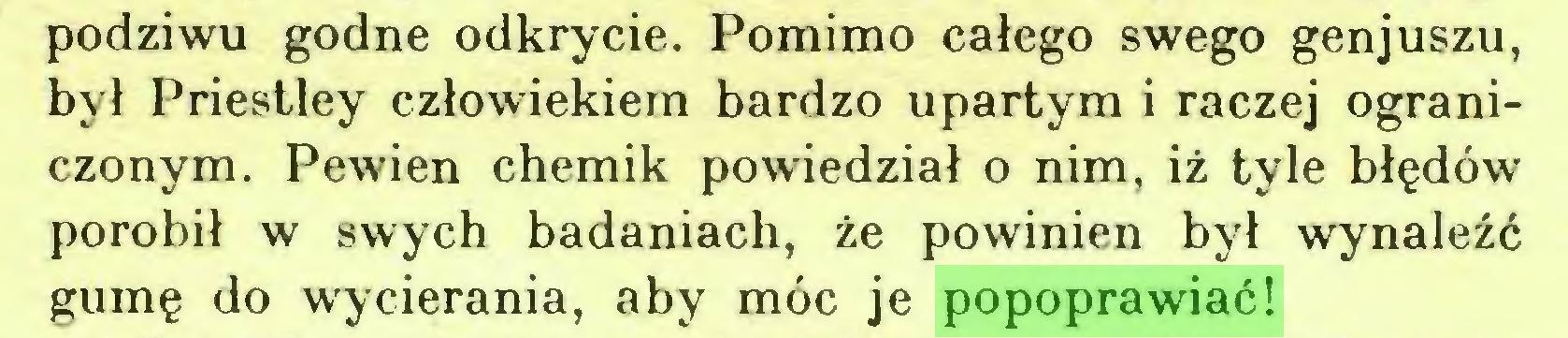 (...) podziwu godne odkrycie. Pomimo całego swego genjuszu, był Priestley człowiekiem bardzo upartym i raczej ograniczonym. Pewien chemik powiedział o nim, iż tyle błędów porobił w swych badaniach, że powinien był wynaleźć gumę do wycierania, aby móc je popoprawiać!...