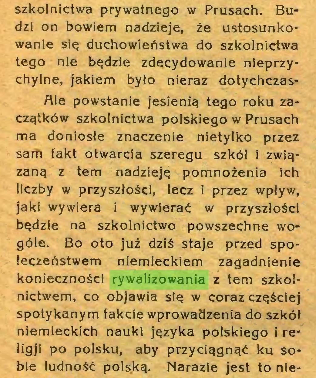 (...) szkolnictwa prywatnego w Prusach. Budzi on bowiem nadzieje, że ustosunkowanie się duchowieństwa do szkolnictwa tego nie będzie zdecydowanie nieprzychylne, jakiem było nieraz dotychczasAle powstanie jesienią tego roku zaczątków szkolnictwa polskiego w Prusach ma doniosłe znaczenie nietylko przez sam fakt otwarcia szeregu szkół i związaną z tern nadzieję pomnożenia ich liczby w przyszłości, lecz i przez wpływ, jaki wywiera i wywierać w przyszłości będzie na szkolnictwo powszechne wogóle. Bo oto już dziś staje przed społeczeństwem niemieckiem zagadnienie konieczności rywalizowania z tern szkolnictwem, co objawia się w coraz częściej spotykanym fakcie wprowadzenia do szkół niemieckich nauki języka polskiego i religji po polsku, aby przyciągnąć ku sobie ludność polską. Narazle jest to nie...