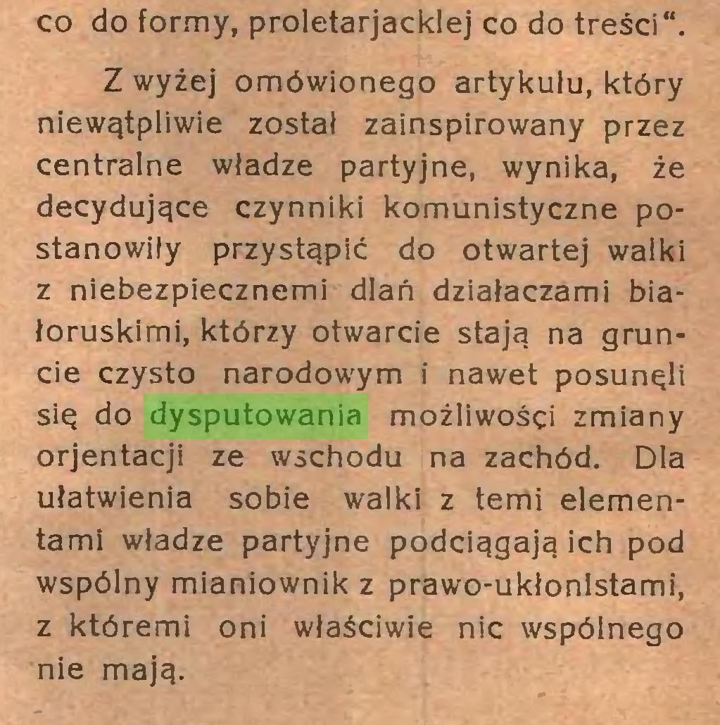 """(...) co do formy, proletarjacklej co do treści"""". Z wyżej omówionego artykułu, który niewątpliwie został zainspirowany przez centralne władze partyjne, wynika, że decydujące czynniki komunistyczne postanowiły przystąpić do otwartej walki z niebezpiecznemi dlań działaczami białoruskimi, którzy otwarcie stają na gruncie czysto narodowym i nawet posunęli się do dysputowania możliwości zmiany orjentacji ze wschodu na zachód. Dla ułatwienia sobie walki z temi elementami władze partyjne podciągają ich pod wspólny mianiownik z prawo-ukłonlstami, z któremi oni właściwie nic wspólnego nie mają..."""