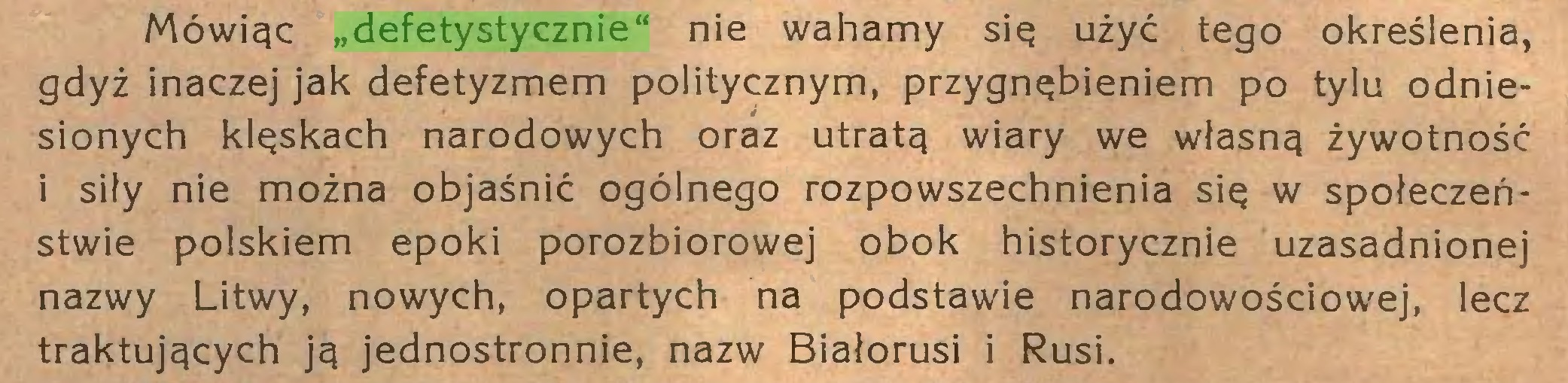 """(...) Mówiąc """"defetystycznie"""" nie wahamy się użyć tego określenia, gdyż inaczej jak defetyzmem politycznym, przygnębieniem po tylu odniesionych klęskach narodowych oraz utratą wiary we własną żywotność i siły nie można objaśnić ogólnego rozpowszechnienia się w społeczeństwie polskiem epoki porozbiorowej obok historycznie uzasadnionej nazwy Litwy, nowych, opartych na podstawie narodowościowej, lecz traktujących ją jednostronnie, nazw Białorusi i Rusi..."""