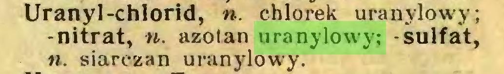 (...) Uranyl-chlorid, n. chlorek uranylowy; -nitrat, n. azotan uranylowy; -sulfat, n. siarczan uranylow'y...