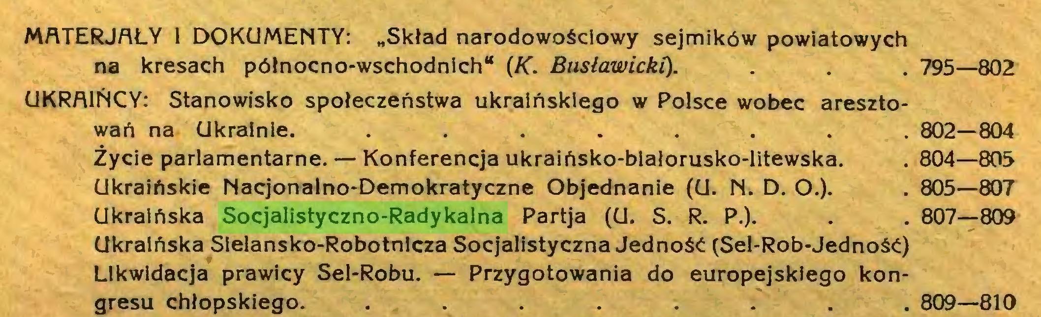 """(...) MATERJAŁY 1 DOKUMENTY: """"Skład narodowościowy sejmików powiatowych na kresach północno-wschodnich"""" (K. Busławicki). . . . 795—802 UKRAIŃCY: Stanowisko społeczeństwa ukraińskiego w Polsce wobec aresztowań na Ukrainie. ... 802—804 Życie parlamentarne. — Konferencja ukraińsko-białorusko-litewska. . 804—805 Ukraińskie Nacjonalno-Demokratyczne Objednanie (U. N. D. O.). . 805—807 Ukraińska Socjalistyczno-Radykalna Partja (U. S. R. P.). . . 807—809 Ukraińska Sielansko-Robotnicza Socjalistyczna Jedność (Sel-Rob-Jedność) Likwidacja prawicy Sel-Robu. — Przygotowania do europejskiego kongresu chłopskiego. ... 809—810..."""