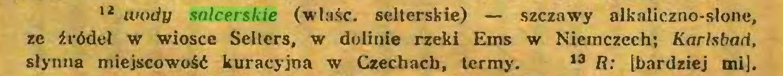(...) 12 wody salcerskie (wlaśc. selterskie) — szczawy alkaliczno-słone, ze źródeł w wiosce Sełłcrs, w dolinie rzeki Ems w Niemczech; Karlsbad, słynna miejscowość kuracyjna w Czechach, termy. 13 R: [bardziej mi]...