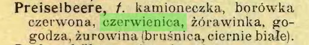 (...) Preiselbeere, f. kamioneczka, borówka czerwona, czerwienica, żórawinka, gogodza, żurowina (bruśnica,ciernie białe)...